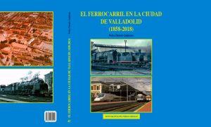 Portada del libro 'El ferrocarril en la ciudad de Valladolid (1858-2018)'.